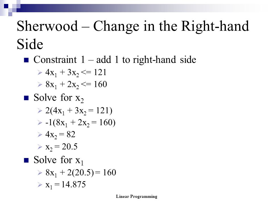 Linear Programming Sherwood – Change in the Right-hand Side Constraint 1 – add 1 to right-hand side  4x 1 + 3x 2 <= 121  8x 1 + 2x 2 <= 160 Solve fo