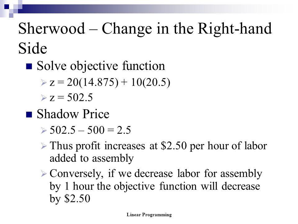 Linear Programming Sherwood – Change in the Right-hand Side Solve objective function  z = 20(14.875) + 10(20.5)  z = 502.5 Shadow Price  502.5 – 50