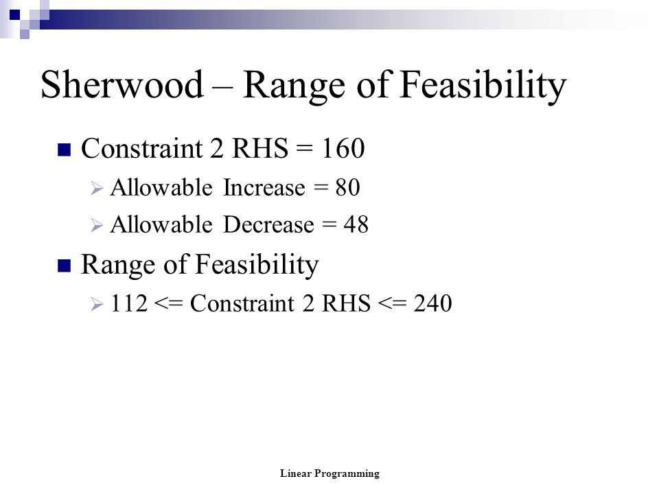 Linear Programming Sherwood – Range of Feasibility Constraint 2 RHS = 160  Allowable Increase = 80  Allowable Decrease = 48 Range of Feasibility  1