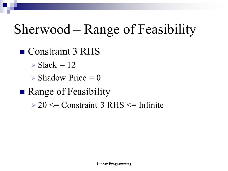 Linear Programming Sherwood – Range of Feasibility Constraint 3 RHS  Slack = 12  Shadow Price = 0 Range of Feasibility  20 <= Constraint 3 RHS <= I