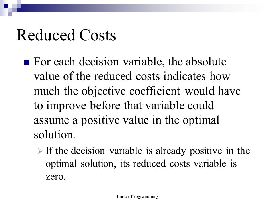 Linear Programming Reduced Costs For each decision variable, the absolute value of the reduced costs indicates how much the objective coefficient woul