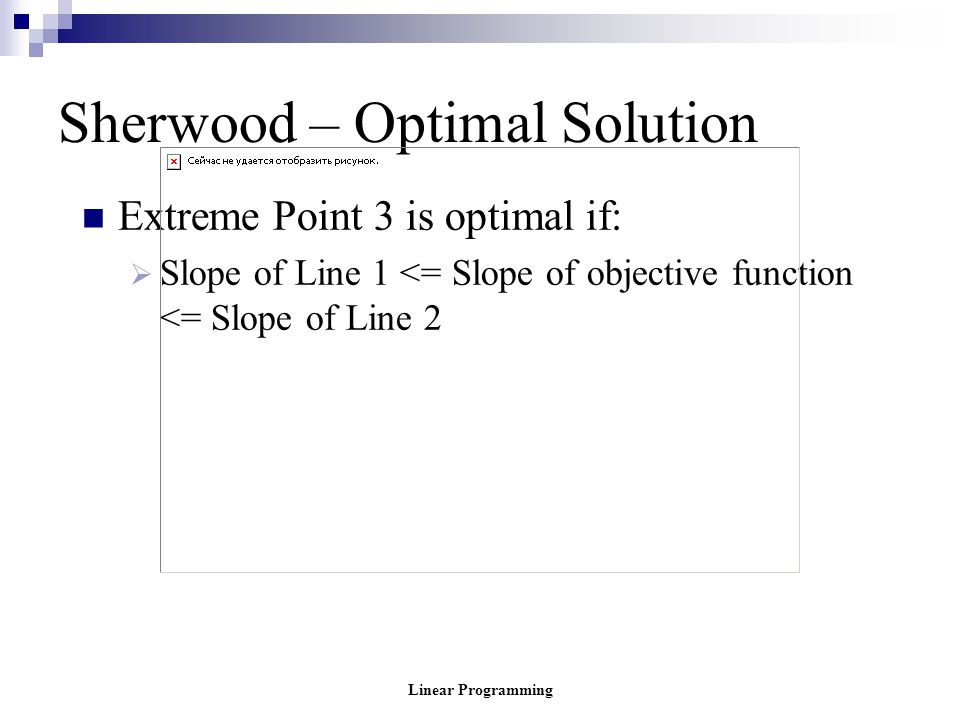 Linear Programming Sherwood – Optimal Solution Extreme Point 3 is optimal if:  Slope of Line 1 <= Slope of objective function <= Slope of Line 2