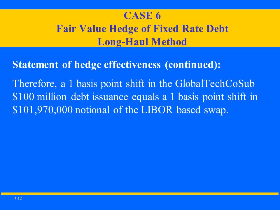 4-12 CASE 6 Fair Value Hedge of Fixed Rate Debt Long-Haul Method Statement of hedge effectiveness (continued): Therefore, a 1 basis point shift in the GlobalTechCoSub $100 million debt issuance equals a 1 basis point shift in $101,970,000 notional of the LIBOR based swap.