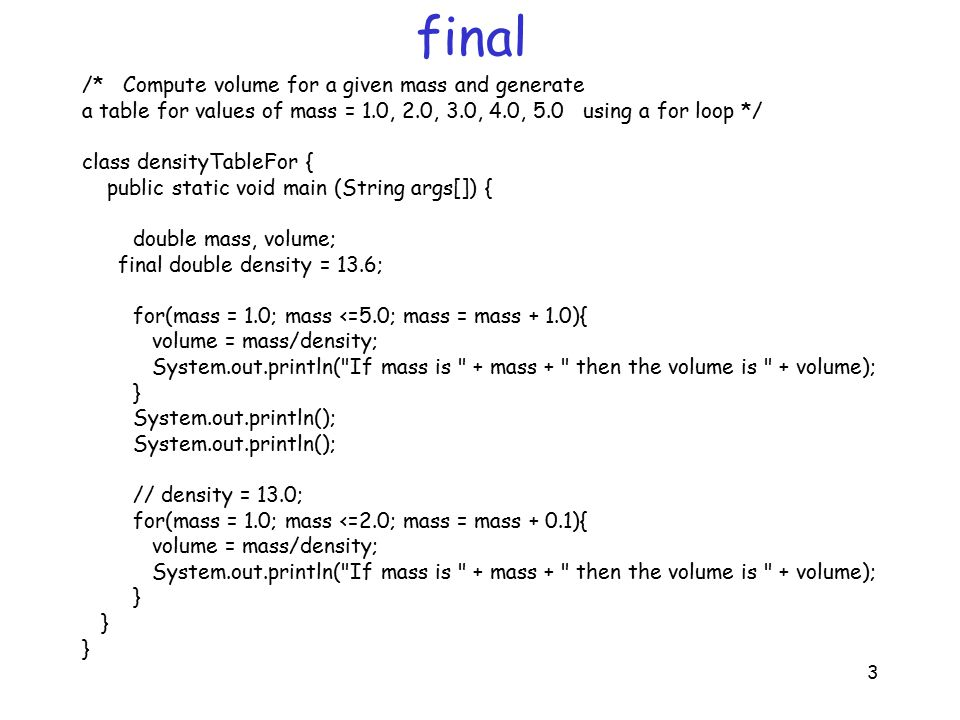 3 final /* Compute volume for a given mass and generate a table for values of mass = 1.0, 2.0, 3.0, 4.0, 5.0 using a for loop */ class densityTableFor { public static void main (String args[]) { double mass, volume; final double density = 13.6; for(mass = 1.0; mass <=5.0; mass = mass + 1.0){ volume = mass/density; System.out.println( If mass is + mass + then the volume is + volume); } System.out.println(); // density = 13.0; for(mass = 1.0; mass <=2.0; mass = mass + 0.1){ volume = mass/density; System.out.println( If mass is + mass + then the volume is + volume); }