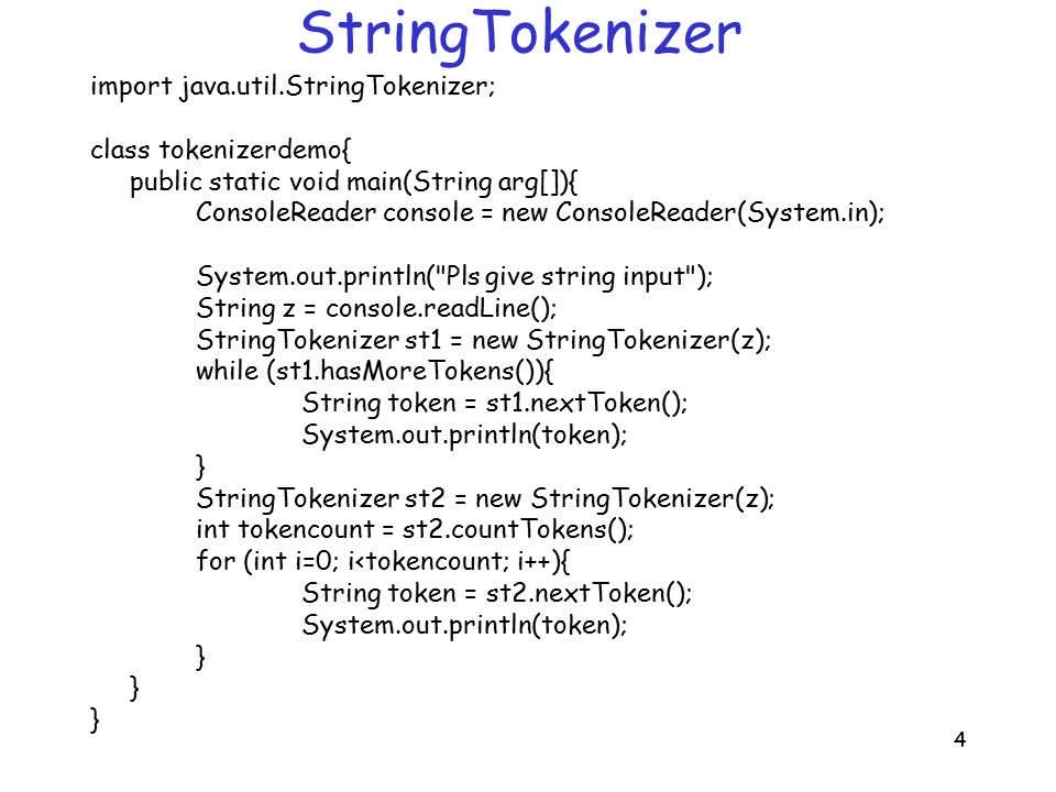 4 StringTokenizer import java.util.StringTokenizer; class tokenizerdemo{ public static void main(String arg[]){ ConsoleReader console = new ConsoleReader(System.in); System.out.println( Pls give string input ); String z = console.readLine(); StringTokenizer st1 = new StringTokenizer(z); while (st1.hasMoreTokens()){ String token = st1.nextToken(); System.out.println(token); } StringTokenizer st2 = new StringTokenizer(z); int tokencount = st2.countTokens(); for (int i=0; i<tokencount; i++){ String token = st2.nextToken(); System.out.println(token); }