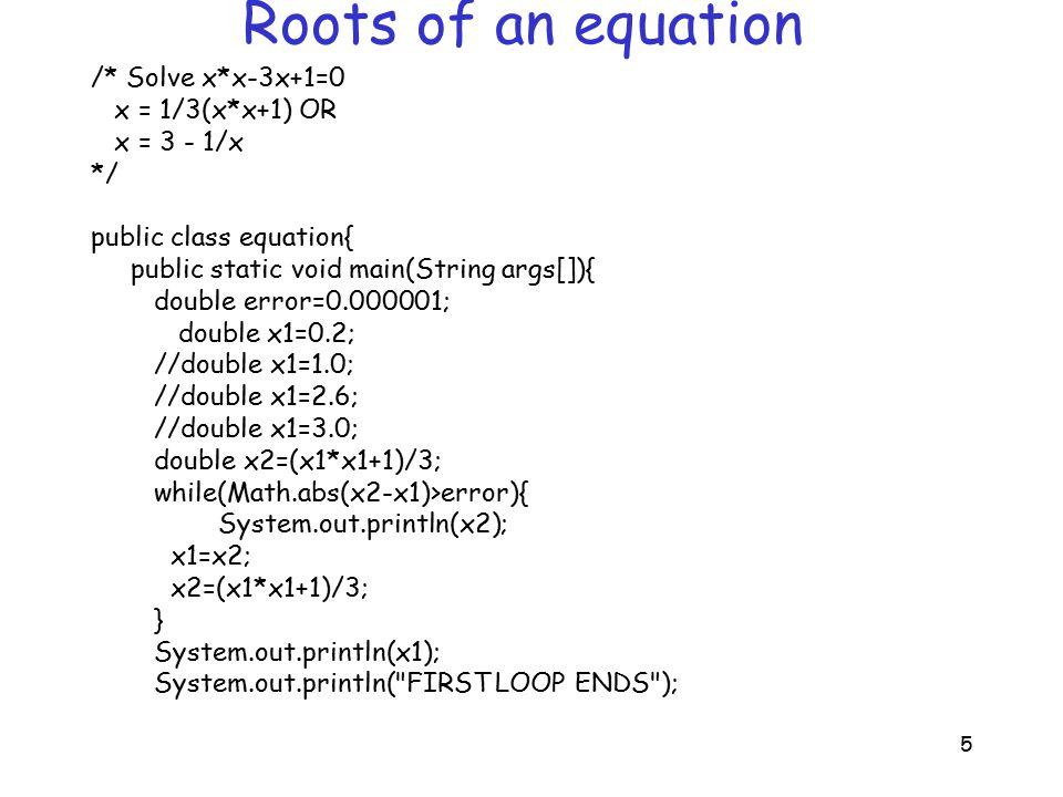 6 Roots of an equation /* Solve x*x-3x+1=0 x = 1/3(x*x+1) OR x = 3 - 1/x */ x1=0.2; //x1=1.0; //x1=2.6; //x1=3.0; x2=3-1/x1; while(Math.abs(x2-x1)>error){ System.out.println(x2); x1=x2; x2=3-1/x1; } System.out.println(x1); }