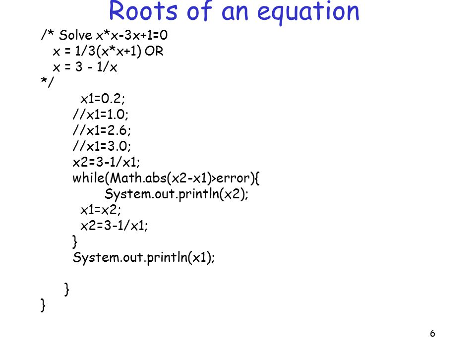 6 Roots of an equation /* Solve x*x-3x+1=0 x = 1/3(x*x+1) OR x = 3 - 1/x */ x1=0.2; //x1=1.0; //x1=2.6; //x1=3.0; x2=3-1/x1; while(Math.abs(x2-x1)>error){ System.out.println(x2); x1=x2; x2=3-1/x1; } System.out.println(x1); }