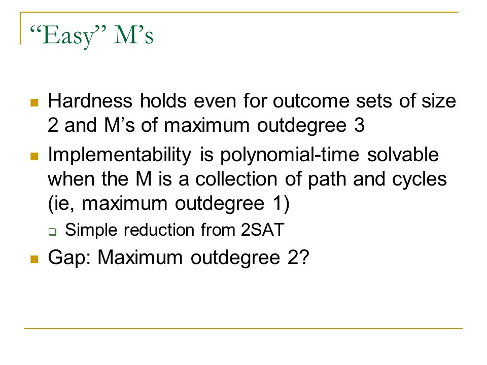 Easy M's Hardness holds even for outcome sets of size 2 and M's of maximum outdegree 3 Implementability is polynomial-time solvable when the M is a collection of path and cycles (ie, maximum outdegree 1)  Simple reduction from 2SAT Gap: Maximum outdegree 2