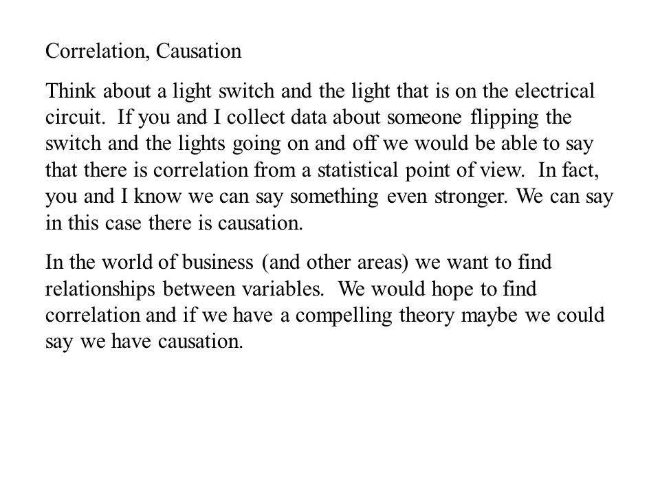 Correlation, Causation Think about a light switch and the light that is on the electrical circuit.