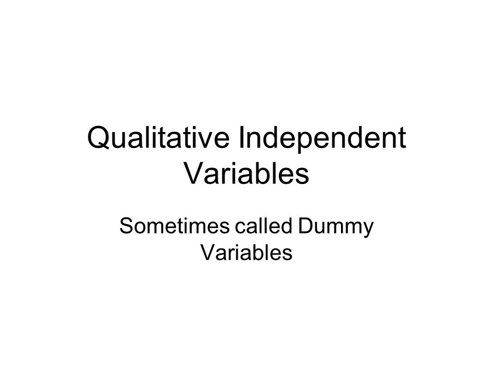 Qualitative Independent Variables Sometimes called Dummy Variables