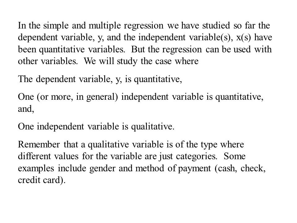 In the simple and multiple regression we have studied so far the dependent variable, y, and the independent variable(s), x(s) have been quantitative variables.