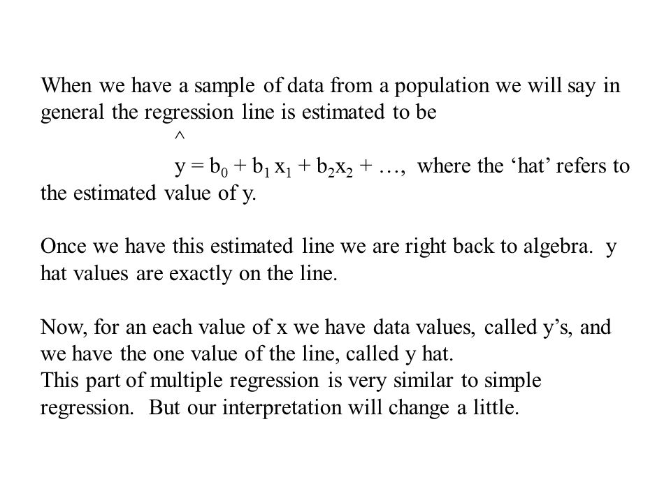 When we have a sample of data from a population we will say in general the regression line is estimated to be ^ y = b 0 + b 1 x 1 + b 2 x 2 + …, where the 'hat' refers to the estimated value of y.