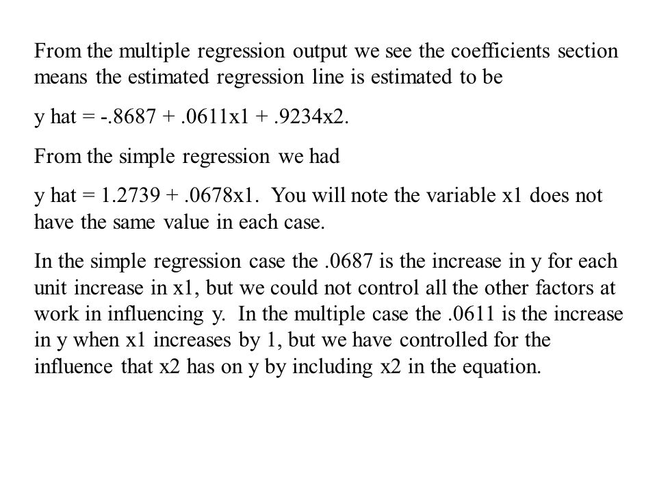 From the multiple regression output we see the coefficients section means the estimated regression line is estimated to be y hat = -.8687 +.0611x1 +.9234x2.