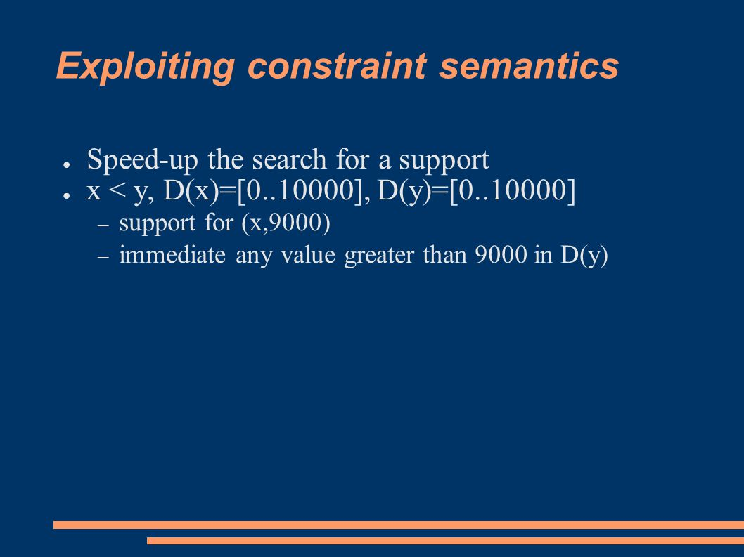 Exploiting constraint semantics ● Speed-up the search for a support ● x < y, D(x)=[0..10000], D(y)=[0..10000] – support for (x,9000) – immediate any value greater than 9000 in D(y)