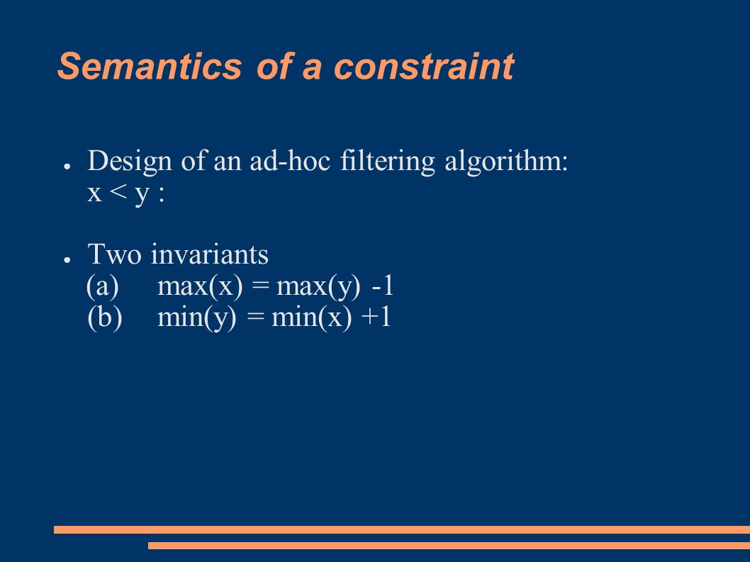 Semantics of a constraint ● Design of an ad-hoc filtering algorithm: x < y : ● Two invariants (a)max(x) = max(y) -1 (b)min(y) = min(x) +1