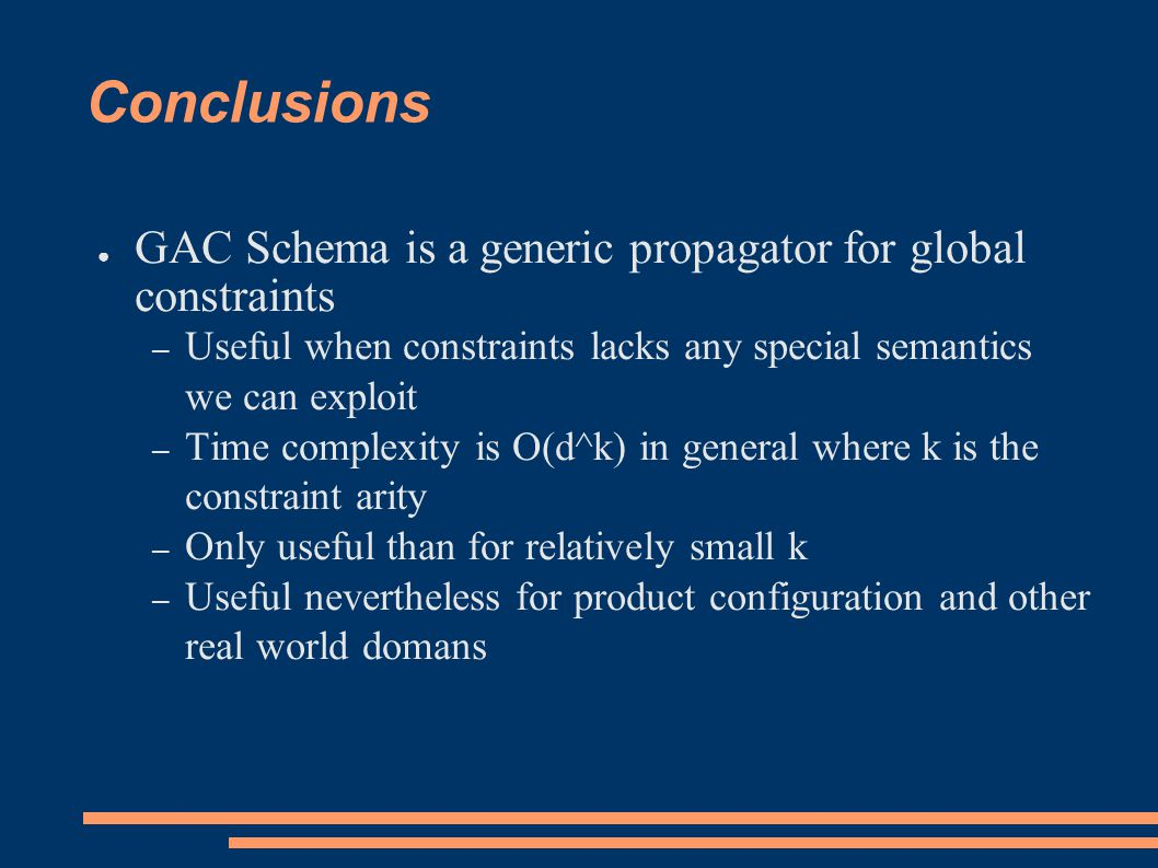 Conclusions ● GAC Schema is a generic propagator for global constraints – Useful when constraints lacks any special semantics we can exploit – Time complexity is O(d^k) in general where k is the constraint arity – Only useful than for relatively small k – Useful nevertheless for product configuration and other real world domans