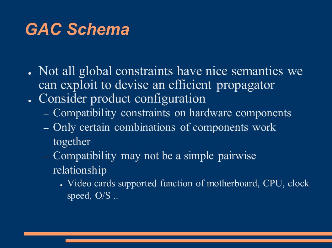 GAC-Schema: complexity ● In worst case, GAC schema enforces GAC in – O(d^k) time and – O(k^2d) space ● Hence, k cannot be too large.