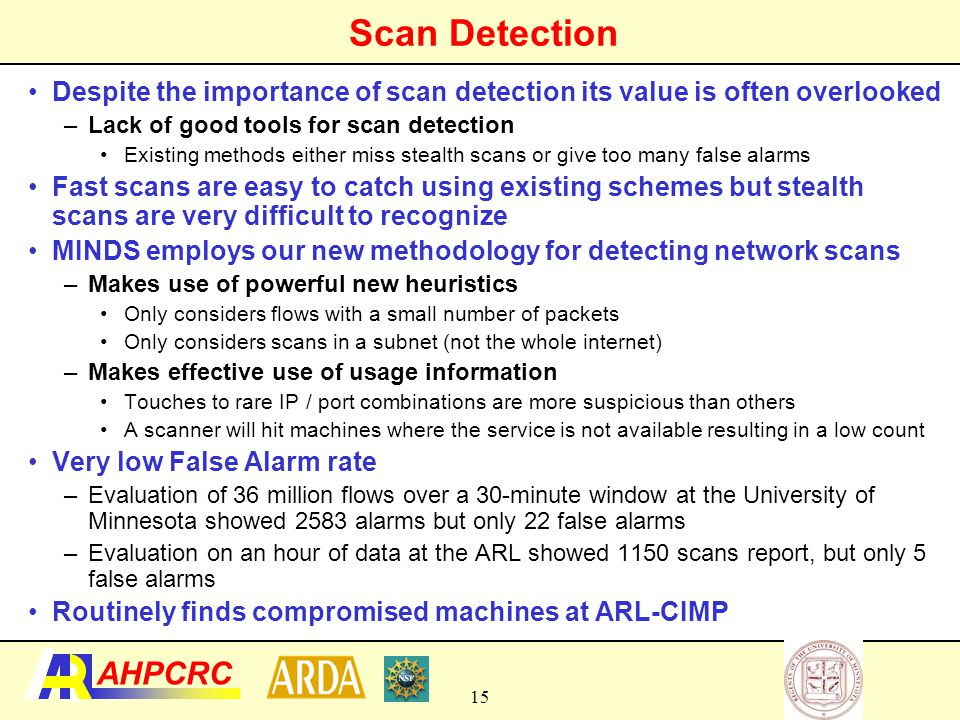 16 AHPCRC Detecting Suspicious Ports for Possible Worm Activity We find destinations located within the network for which there is a high connection failure rate on specific ports for inbound, non-scan connections Then we find ports on which there are many such destinations The existence of these ports indicates a potential worm or slow scan This warrants targeted and more detailed data collection and analysis that cannot be done easily on the entire data –Packet content analysis –Signature generation