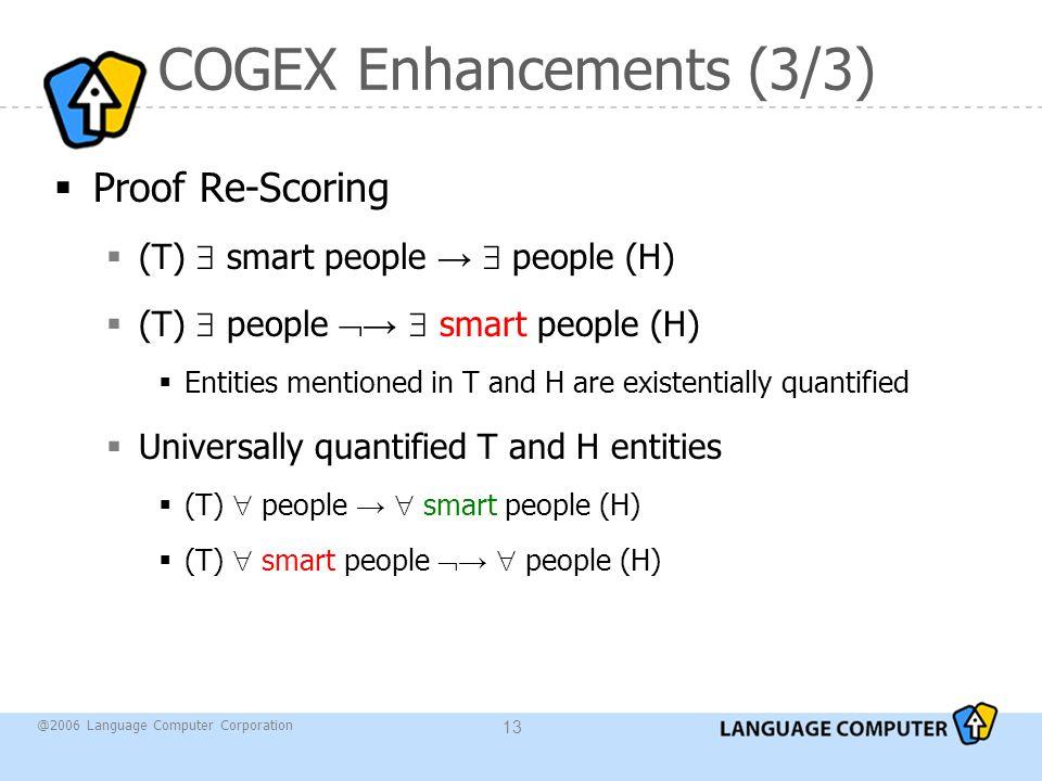 @2006 Language Computer Corporation 13 COGEX Enhancements (3/3)  Proof Re-Scoring  (T)  smart people →  people (H)  (T)  people  →  smart peop