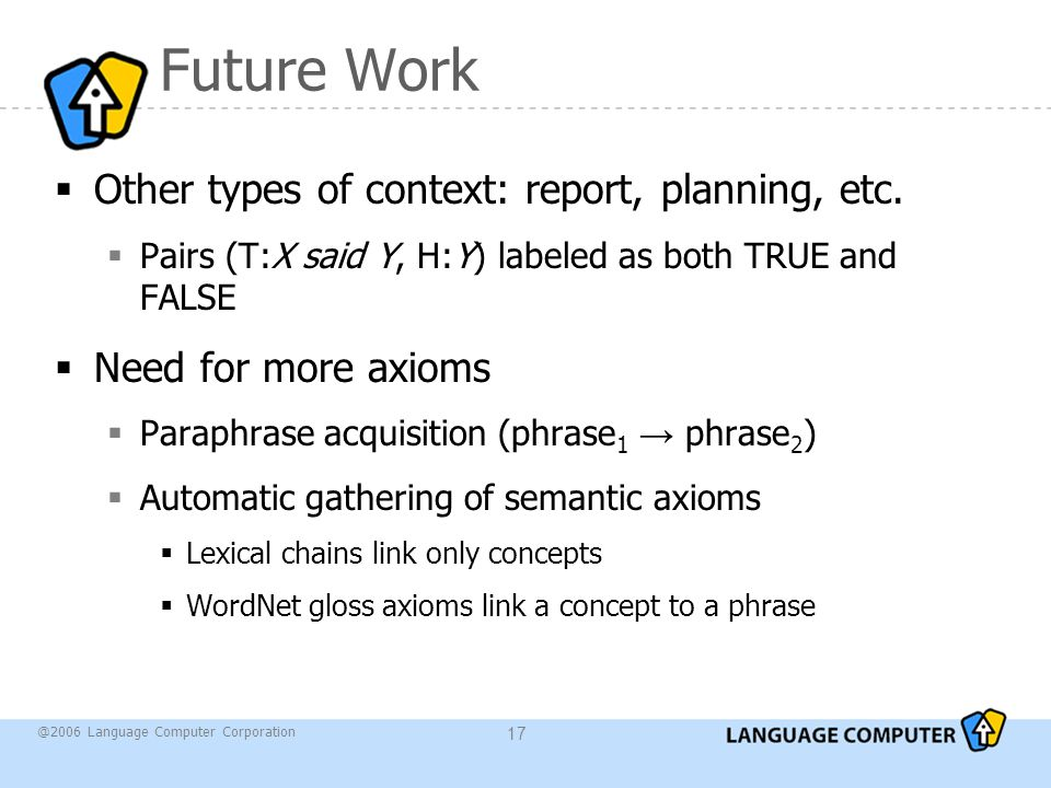 @2006 Language Computer Corporation 17 Future Work  Other types of context: report, planning, etc.