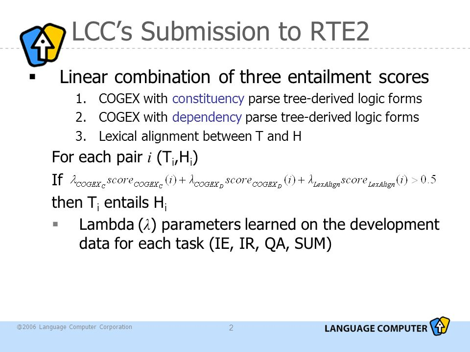 @2006 Language Computer Corporation 2 LCC's Submission to RTE2  Linear combination of three entailment scores 1.COGEX with constituency parse tree-derived logic forms 2.COGEX with dependency parse tree-derived logic forms 3.Lexical alignment between T and H For each pair i (T i,H i ) If then T i entails H i  Lambda ( λ ) parameters learned on the development data for each task (IE, IR, QA, SUM)