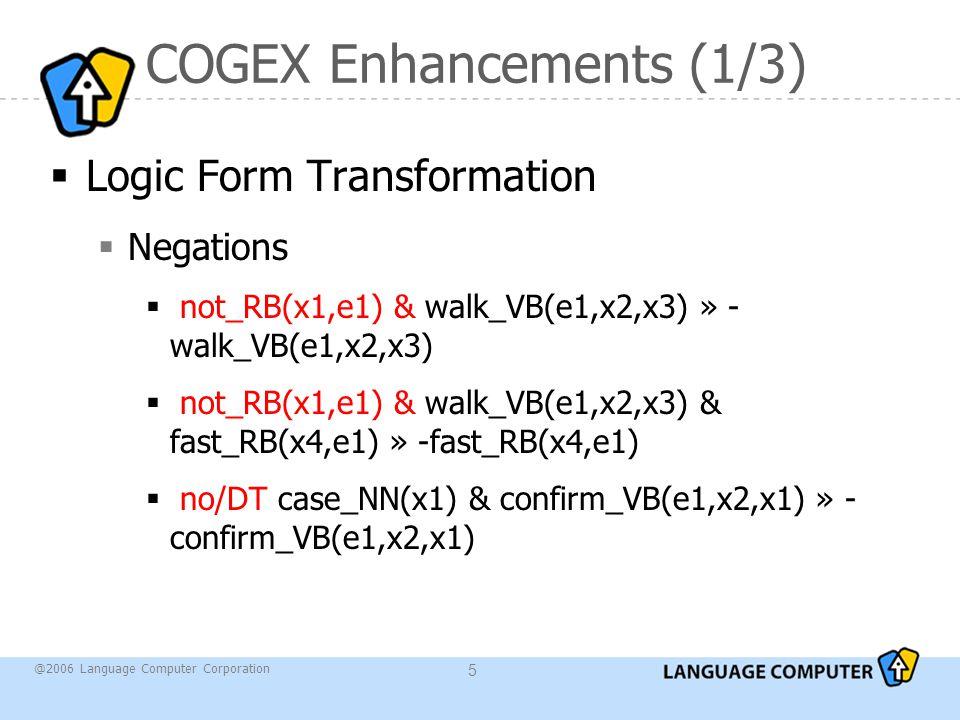 @2006 Language Computer Corporation 5 COGEX Enhancements (1/3)  Logic Form Transformation  Negations  not_RB(x1,e1) & walk_VB(e1,x2,x3) » - walk_VB(e1,x2,x3)  not_RB(x1,e1) & walk_VB(e1,x2,x3) & fast_RB(x4,e1) » -fast_RB(x4,e1)  no/DT case_NN(x1) & confirm_VB(e1,x2,x1) » - confirm_VB(e1,x2,x1)