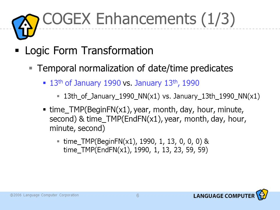 @2006 Language Computer Corporation 6 COGEX Enhancements (1/3)  Logic Form Transformation  Temporal normalization of date/time predicates  13 th of January 1990 vs.