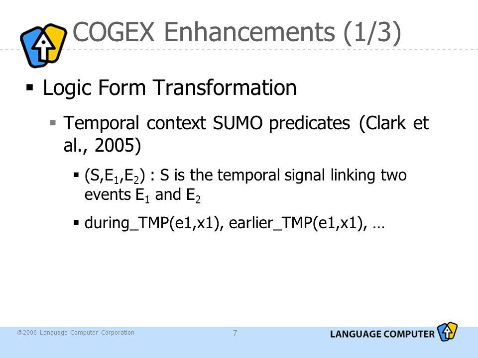 @2006 Language Computer Corporation 7 COGEX Enhancements (1/3)  Logic Form Transformation  Temporal context SUMO predicates (Clark et al., 2005)  (S,E 1,E 2 ) : S is the temporal signal linking two events E 1 and E 2  during_TMP(e1,x1), earlier_TMP(e1,x1), …