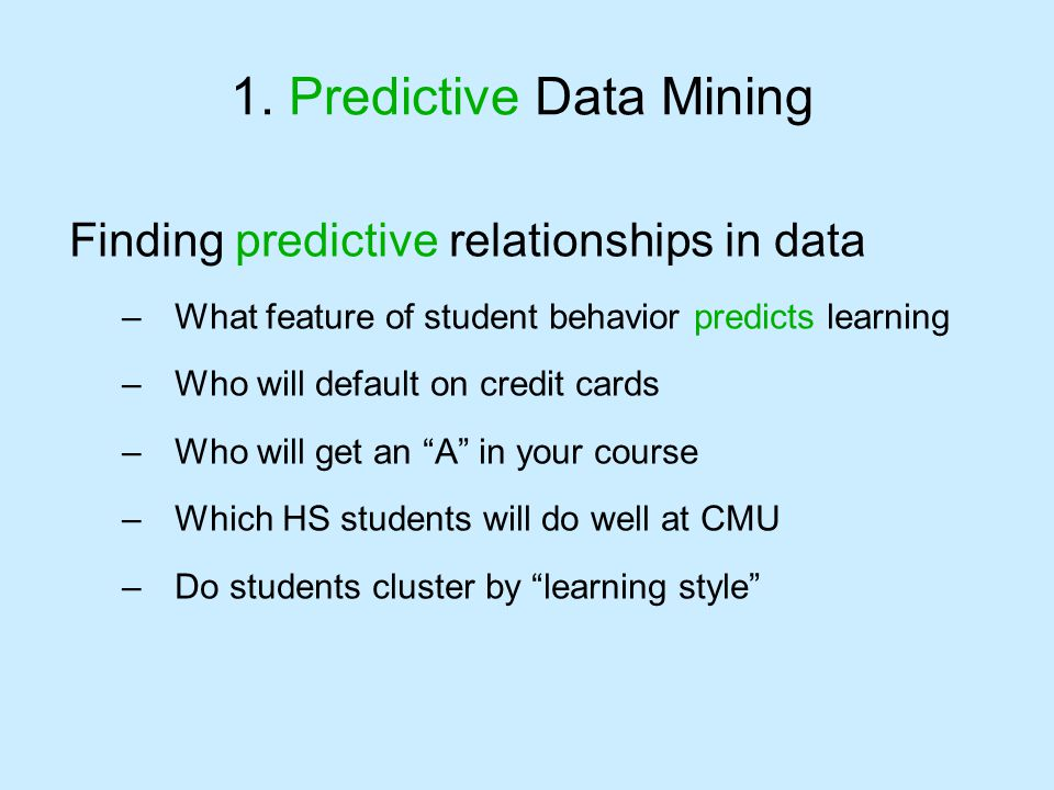 1. Predictive Data Mining Finding predictive relationships in data –What feature of student behavior predicts learning –Who will default on credit car
