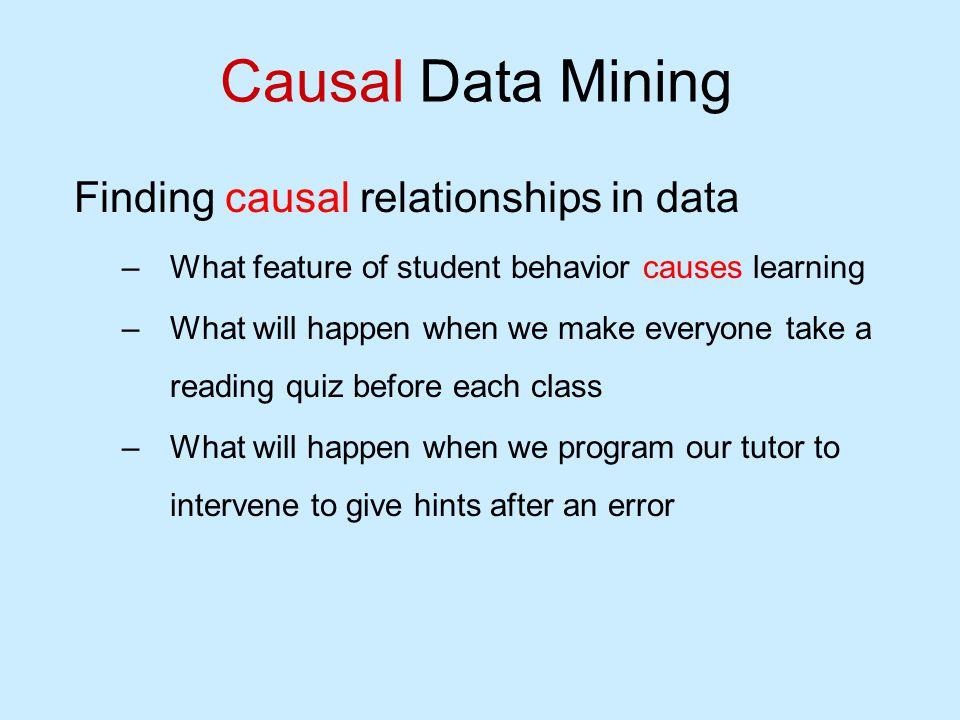 Causal Data Mining Finding causal relationships in data –What feature of student behavior causes learning –What will happen when we make everyone take a reading quiz before each class –What will happen when we program our tutor to intervene to give hints after an error