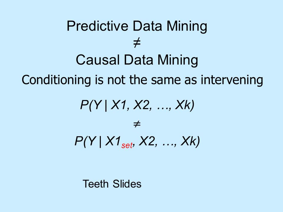 Predictive Data Mining ≠ Causal Data Mining P(Y | X1, X2, …, Xk)  P(Y | X1 set, X2, …, Xk) Conditioning is not the same as intervening Teeth Slides