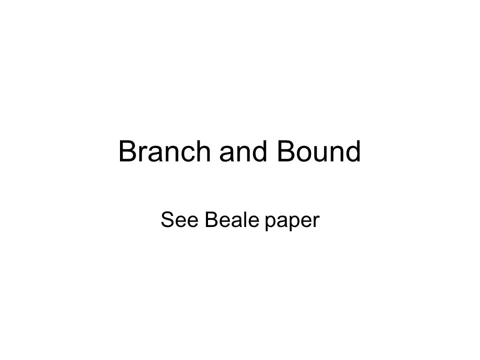 Branch and Bound See Beale paper