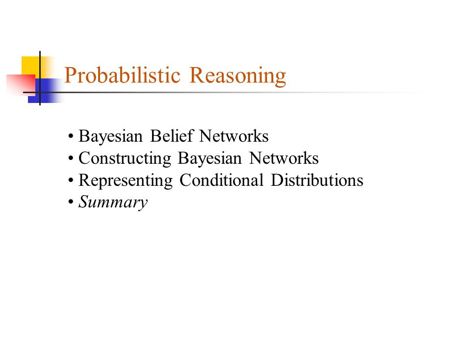 Probabilistic Reasoning Bayesian Belief Networks Constructing Bayesian Networks Representing Conditional Distributions Summary