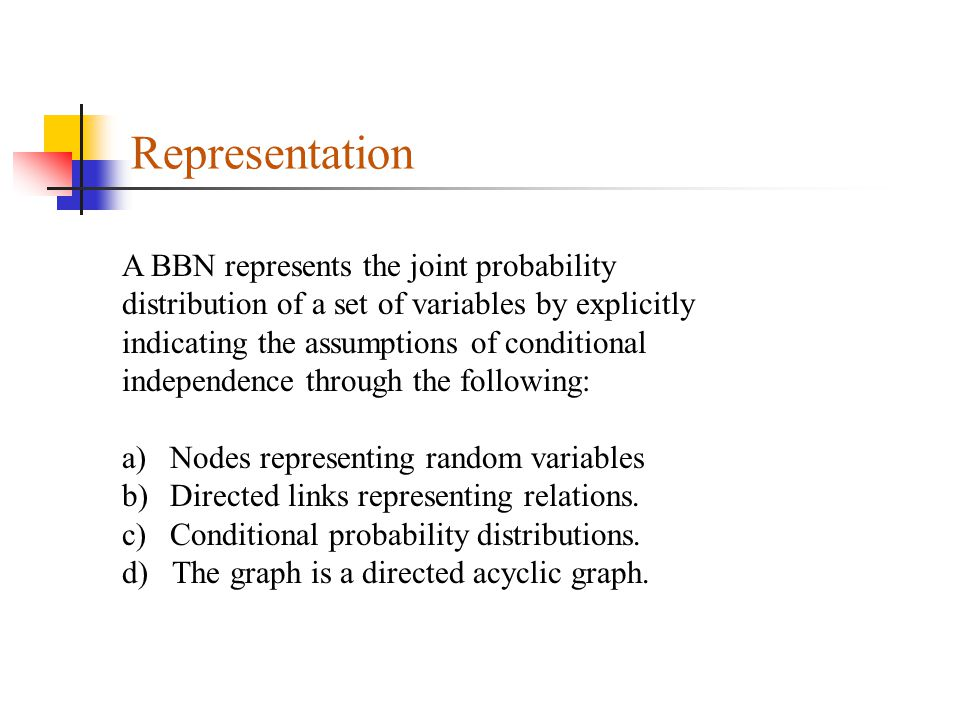 Representation A BBN represents the joint probability distribution of a set of variables by explicitly indicating the assumptions of conditional independence through the following: a)Nodes representing random variables b)Directed links representing relations.