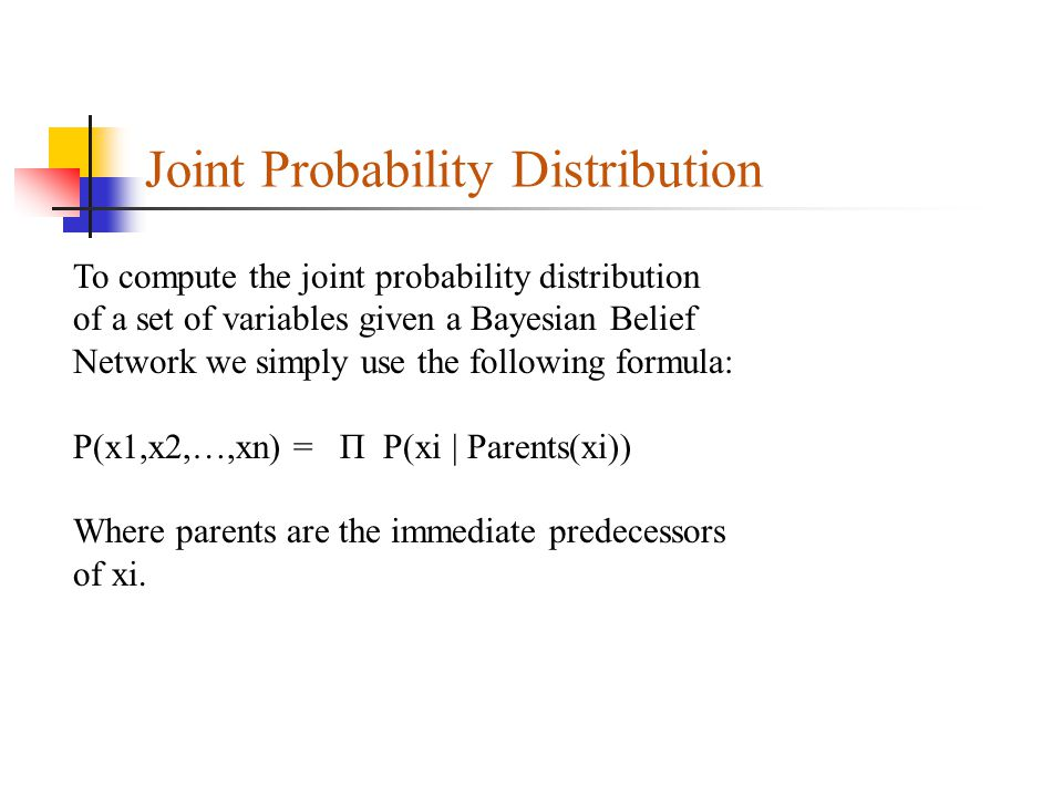 Joint Probability Distribution To compute the joint probability distribution of a set of variables given a Bayesian Belief Network we simply use the following formula: P(x1,x2,…,xn) = Π P(xi | Parents(xi)) Where parents are the immediate predecessors of xi.