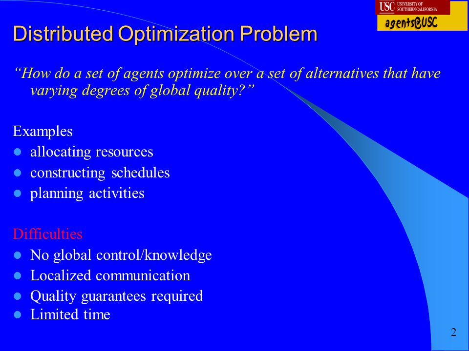 "2 Distributed Optimization Problem ""How do a set of agents optimize over a set of alternatives that have varying degrees of global quality?"" Examples"