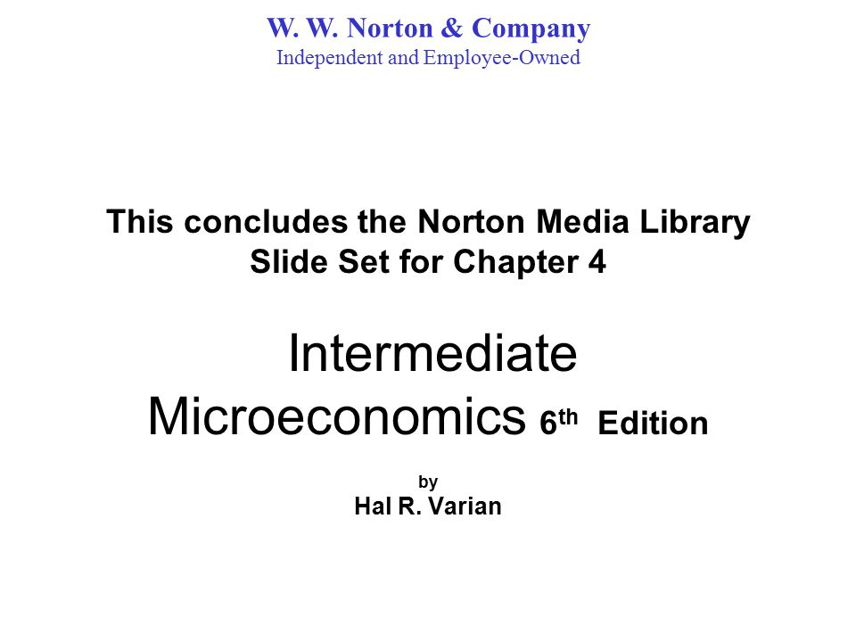 This concludes the Norton Media Library Slide Set for Chapter 4 Intermediate Microeconomics 6 th Edition by Hal R.