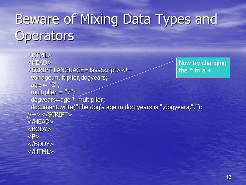 13 Beware of Mixing Data Types and Operators <HTML><HEAD> <!-- var age,multiplier,dogyears; var age,multiplier,dogyears; age =