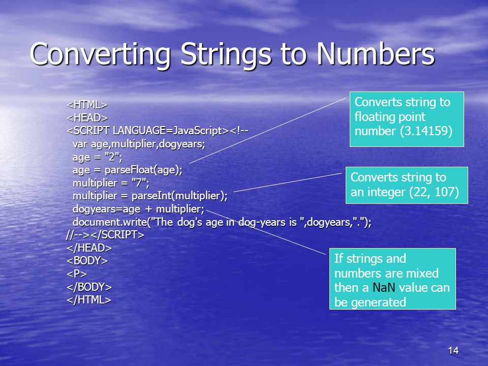 14 Converting Strings to Numbers <HTML><HEAD> <!-- var age,multiplier,dogyears; var age,multiplier,dogyears; age = 2 ; age = 2 ; age = parseFloat(age); age = parseFloat(age); multiplier = 7 ; multiplier = 7 ; multiplier = parseInt(multiplier); multiplier = parseInt(multiplier); dogyears=age + multiplier; dogyears=age + multiplier; document.write( The dog s age in dog-years is ,dogyears, . ); document.write( The dog s age in dog-years is ,dogyears, . );//--></SCRIPT></HEAD><BODY><P></BODY></HTML> Converts string to floating point number (3.14159) Converts string to an integer (22, 107) If strings and numbers are mixed then a NaN value can be generated