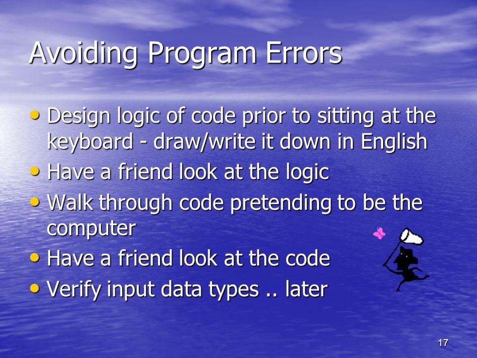 17 Avoiding Program Errors Design logic of code prior to sitting at the keyboard - draw/write it down in English Design logic of code prior to sitting