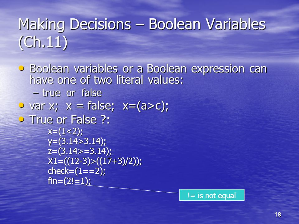 18 Making Decisions – Boolean Variables (Ch.11) Boolean variables or a Boolean expression can have one of two literal values: Boolean variables or a B