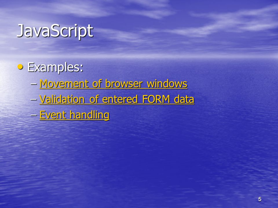 5 JavaScript Examples: Examples: –Movement of browser windows Movement of browser windowsMovement of browser windows –Validation of entered FORM data