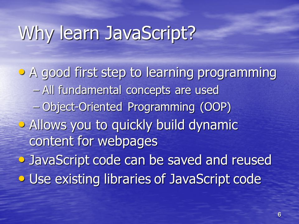 6 Why learn JavaScript? A good first step to learning programming A good first step to learning programming –All fundamental concepts are used –Object