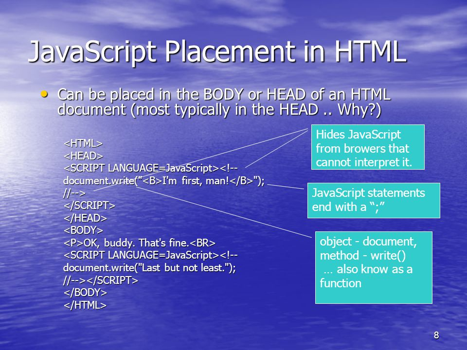 8 JavaScript Placement in HTML Can be placed in the BODY or HEAD of an HTML document (most typically in the HEAD.. Why?) Can be placed in the BODY or