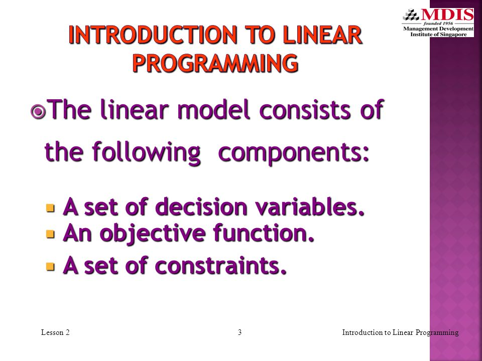 2 Lesson 2  A Linear Programming model seeks to maximize or minimize a linear function, subject to a set of linear constraints.