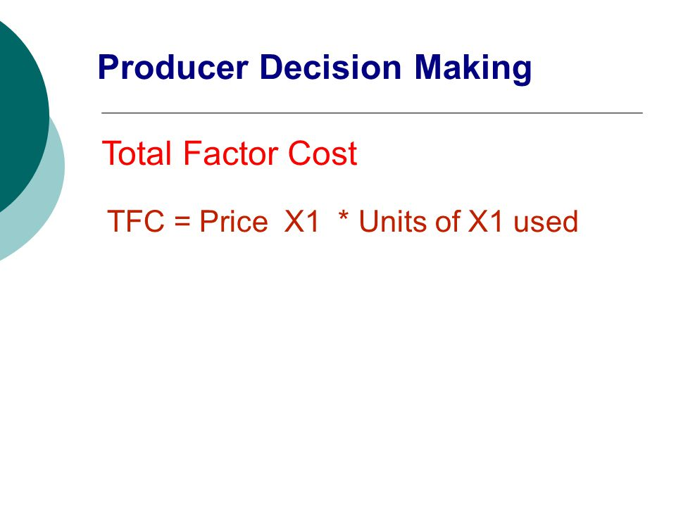 Total Factor Cost TFC = Price X1 * Units of X1 used Producer Decision Making