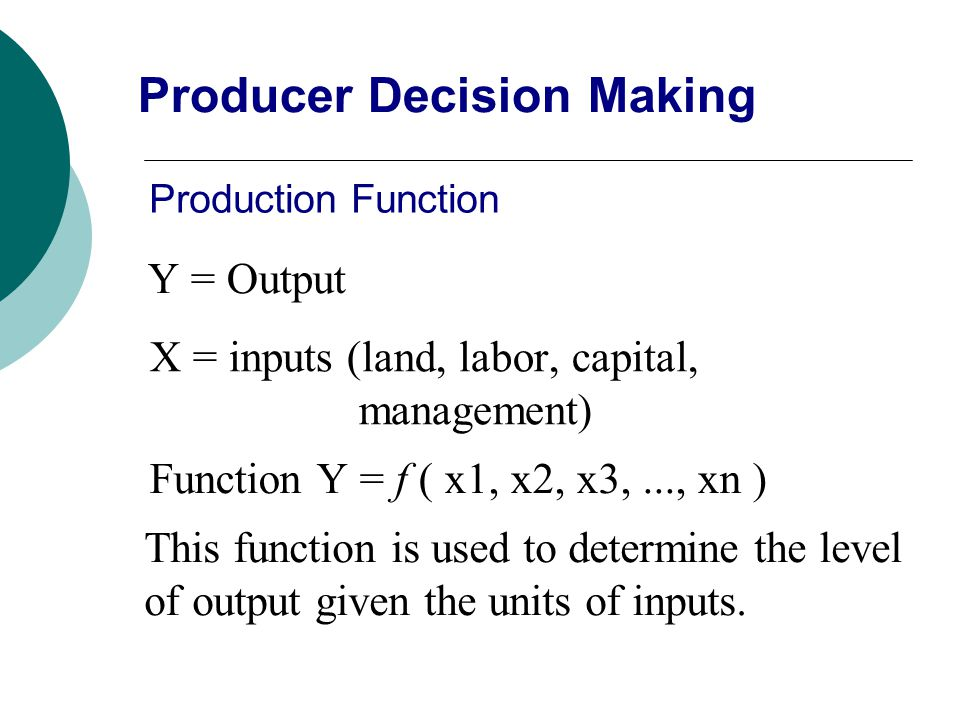 Production Function Y = Output X = inputs (land, labor, capital, management) Function Y = f ( x1, x2, x3,..., xn ) This function is used to determine