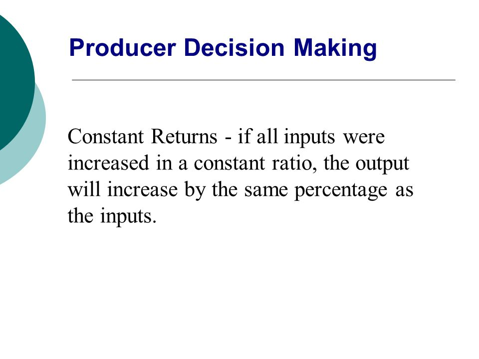 Constant Returns - if all inputs were increased in a constant ratio, the output will increase by the same percentage as the inputs. Producer Decision