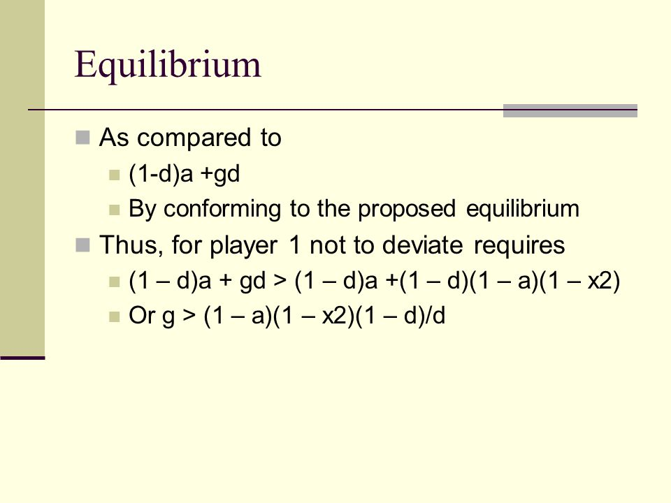 Equilibrium As compared to (1-d)a +gd By conforming to the proposed equilibrium Thus, for player 1 not to deviate requires (1 – d)a + gd > (1 – d)a +(1 – d)(1 – a)(1 – x2) Or g > (1 – a)(1 – x2)(1 – d)/d