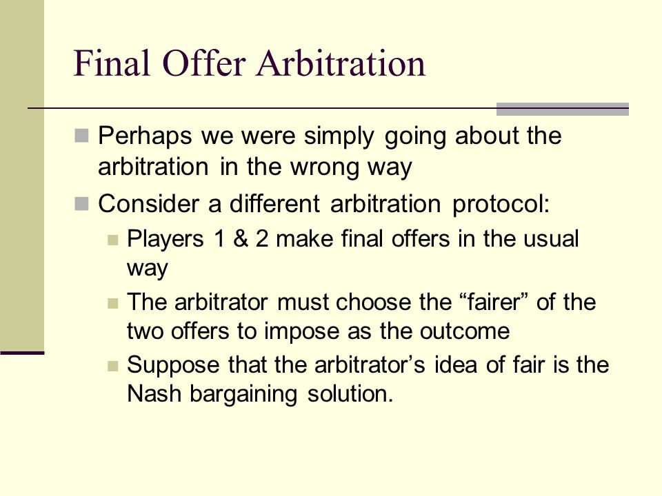 Final Offer Arbitration Perhaps we were simply going about the arbitration in the wrong way Consider a different arbitration protocol: Players 1 & 2 make final offers in the usual way The arbitrator must choose the fairer of the two offers to impose as the outcome Suppose that the arbitrator's idea of fair is the Nash bargaining solution.